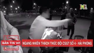 BẢN TIN 141 | 18.01.2018 | Ngang nhiên lớn tiếng thách thức đội CSGT số 4 - TP Hải Phòng