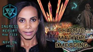 INGRESS REPORT - Chaotic Matter Emerging - Raw Feed November 06 2015