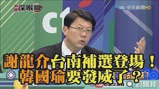 《新聞深喉嚨》精彩片段 謝龍介台南補選登場!韓國瑜要發威了?