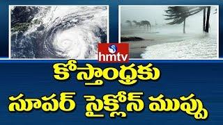 కోస్తాంధ్రకు సూపర్  సైక్లోన్ ముప్పు | Pethai Cyclone LIVE Updates | hmtv