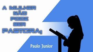 A mulher não pode ser Pastora! Paulo Junior