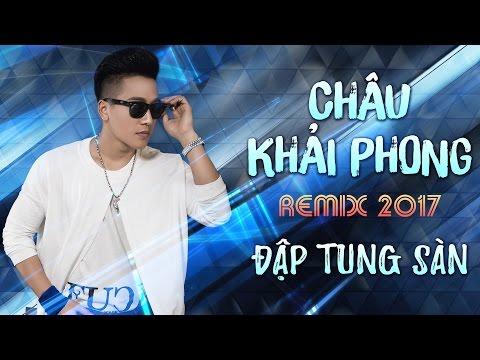 Châu Khải Phong Remix 2017 - Liên Khúc Nhạc Trẻ Remix Hay Nhất Châu Khải Phong 2017 | Châu Khải Phong Remix 2017