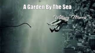 A Garden By The Sea (William Morris Poem)