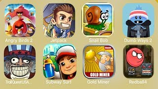 Angry Birds 2,Jetpack,Snail bob,Dumb Ways 2,Troll Quest USA,Subway Surf,Gold Miner,Red Ball 4