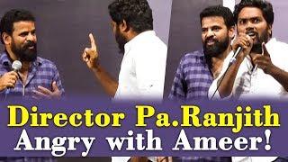 Director Pa.Ranjith Angry with Ameer!