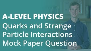 Quarks & Strange Particle Interactions Mock Paper Question | A-level Physics | AQA, OCR, Edexcel