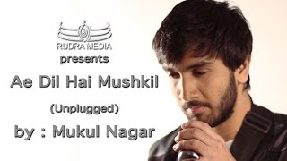 Ae Dil Hai Mushkil Unplugged By Mukul Nagar