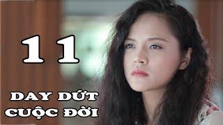 Day Dứt Cuộc Đời - Tập 11 | Phim Tình Cảm Việt Nam Mới Hay Nhất 2018