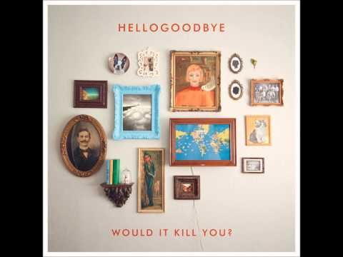 Hellogoodbye - Would It Kill You