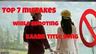 kaabil tiltle song - top 7 mistakes while shooting kaabil title song
