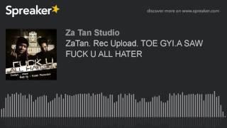 ZaTan. Rec Upload. TOE GYI.A SAW FUCK U ALL HATER (made with Spreaker)