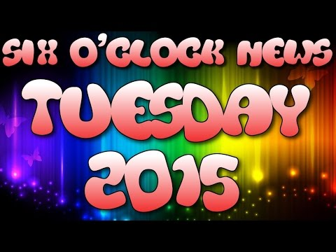 Six O'Clock News - TUESDAY 2015