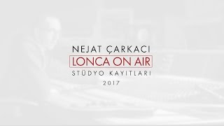 NEJAT ÇARKACI LONCA ON AİR STUDYO KAYITLARI 2017