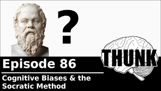 THUNK - 86. Cognitive Biases & the Socratic Method