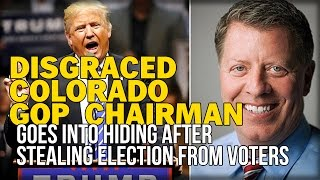 DISGRACED COLORADO GOP CHAIRMAN GOES INTO HIDING AFTER STEALING ELECTION FROM VOTERS