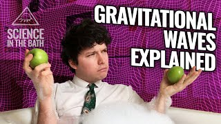 Science In The Bath - How Do Gravitational Waves Actually Work?