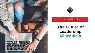 The Future of Leadership: Millennials   Tony Petrucci