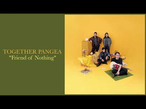 "Together Pangea - ""Friend of Nothing"""