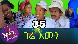 gere emun part 35 ገሬ እሙን ክፋል 35