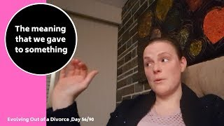 The meaning that we gave to something. (Day 56/90 Evolving out of a Divorce)