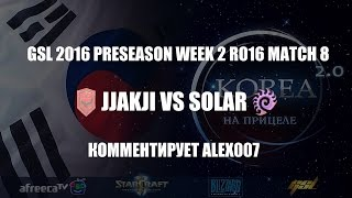 Корея 2.0: GSL 2016 Preseason Week 2 Ro16 Match 8: Jjakji vs Solar