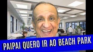 PAIPAI QUERO IR AO BEACH PARK