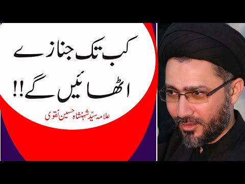 Kab Tk Janazey uthaengy  by Allama syed Shahenshah Hussain Naqvi