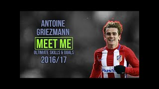 Antoine Griezmann | MEET ME | Ultimate Skills & Goals | 2017 HD