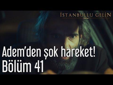 İstanbullu Gelin 41. Bölüm - Adem'den Şok Hareket!