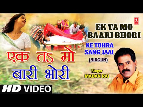 Ek Ta Ma Baari Bhojpuri Nirgun By Madan Rai [full Song] I Ke Tohra Sang Jaai video