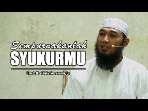Sempurnakanlah Syukurmu - Ustadz Rizal Yuliar Putrananda, Lc