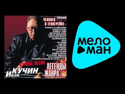 ИВАН КУЧИН - ЛЕГЕНДЫ ЖАНРА,ЧЕЛОВЕК В ТЕЛОГРЕЙКЕ / IVAN KUCHIN-Legendy zhanra  Chelovek v telogreyke