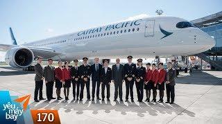 VLOG #170: Cathay Pacific - Hãng thứ 2 tiếp nhận Airbus A350-1000 | Yêu Máy Bay