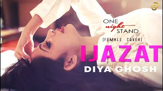 IJAZAT | FEMALE COVER | DIYA GHOSH | ONE NIGHT STAND |  Arijit Singh, Meet Bros