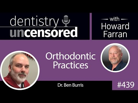 439 Orthodontic Practices with Ben Burris : Dentistry Uncensored with Howard Farran
