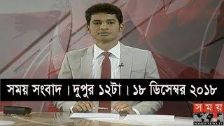 সময় সংবাদ | দুপুর ১২টা | ১৮ ডিসেম্বর ২০১৮ | Somoy tv bulletin 12pm | Latest Bangladesh News
