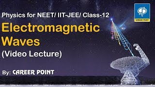 Electromagnetic Waves Video Lecture- Physics for NEET/ IIT-JEE By Career Point