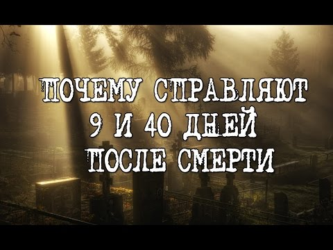 9 И 40 ДНЕЙ ПОСЛЕ СМЕРТИ | 9TH AND THE 40TH DAYS AFTER DEATH