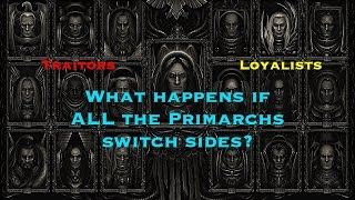 If the Loyalist Primarchs were the Traitors, what would happen? (Warhammer 40k/Horus Heresy Theory)