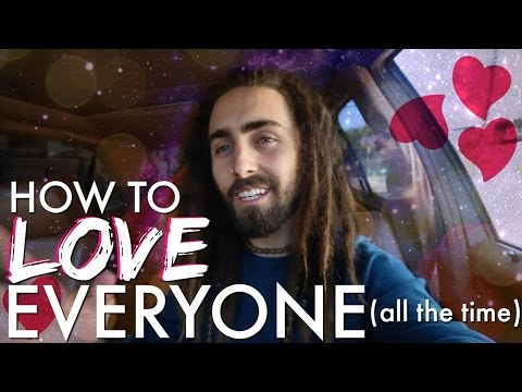 How to Love EVERYONE! (All the Time)