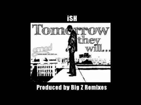 iSH - Tomorrow They Will (Prod. Big Z Remixes) (GoodMusicAllDay.com)