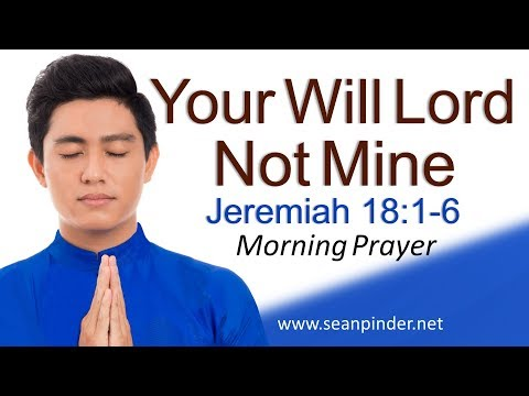 YOUR WILL LORD NOT MINE - JEREMIAH 18 - MORNING PRAYER