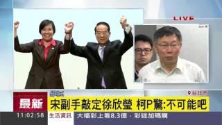 徐欣瑩擔任宋楚瑜副手 柯文哲驚:不可能吧!