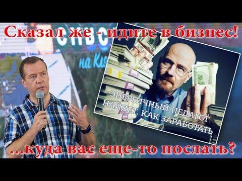 Д.А.Медведев: Говорил - идите в бизнес! Куда вас еще-то послать?