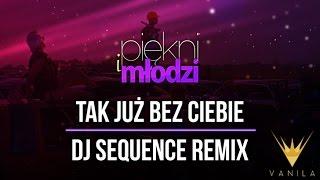 Piękni i Młodzi - Tak już bez Ciebie (DJ Sequence Remix)