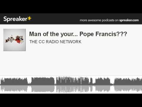 Man of the your... Pope Francis??? (part 5 of 6, made with Spreaker)