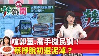 【辣新聞152】嗆郭董.喬手機民調!蔡掙脫初選泥淖?2019.05.20