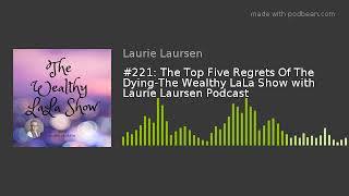 #221: The Top Five Regrets Of The Dying-The Wealthy LaLa Show with Laurie Laursen Podcast