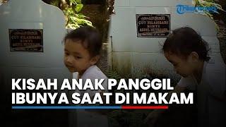 Kisah Viral Bocah 2 Tahun Panggil Ibunya saat Diajak Ayah ke Makam, Ditinggal Sejak Usia 28 Hari