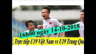 Trực tiếp U19 Việt Nam vs U19 Trung Quốc(16h00 ngày 14-10-2018)-Trực tiếp U19 Việt Nam ở đâu?